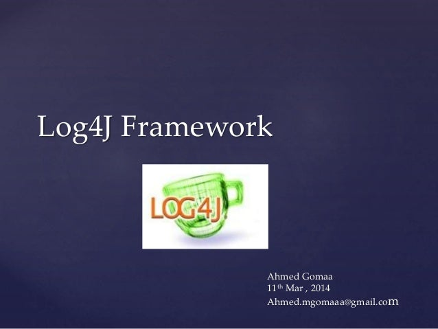 Log4J Framework Ahmed Gomaa 11th Mar , 2014 Ahmed.mgomaaa@gmail.com