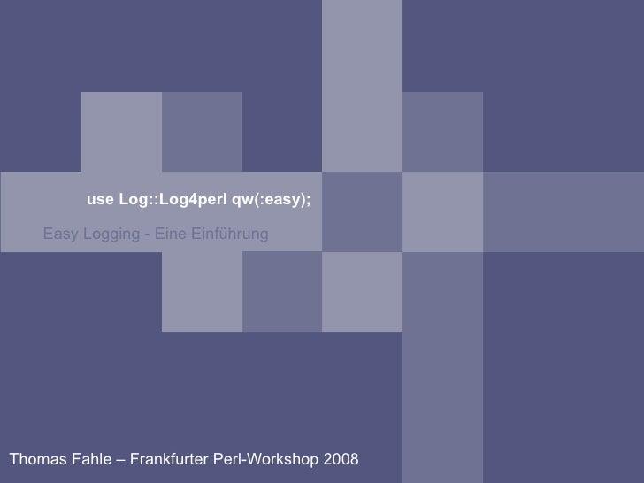 use Log::Log4perl qw(:easy); <ul><ul><li>Easy Logging - Eine Einführung </li></ul></ul>Thomas Fahle – Frankfurter Perl-Wor...