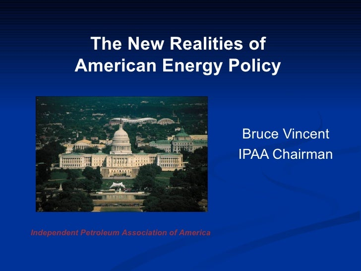 Bruce Vincent IPAA Chairman The New Realities of  American Energy Policy  Independent Petroleum Association of America