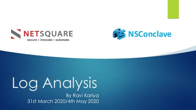 Log Analysis NSConclave Click to add text Click to add text By Ravi Kariya 31st March 2020/4th May 2020 Click to add text