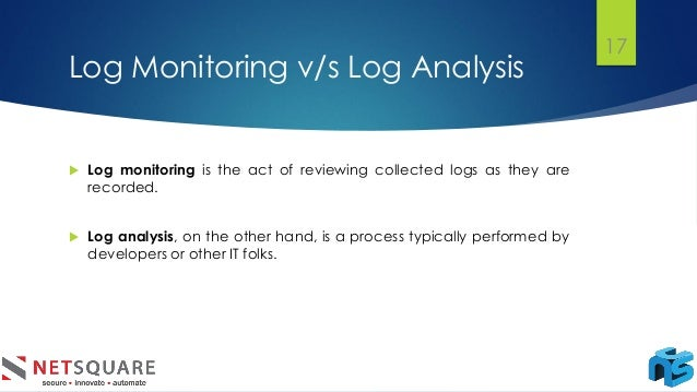 Log Monitoring v/s Log Analysis  Log monitoring is the act of reviewing collected logs as they are recorded.  Log analys...