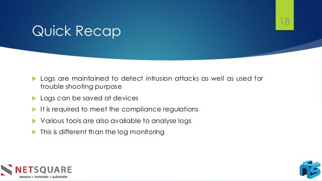 Quick Recap  Logs are maintained to detect intrusion attacks as well as used for trouble shooting purpose  Logs can be s...