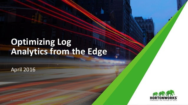 Optimizing Log Analytics from the Edge April 2016 © Hortonworks Inc. 2011 – 2015. All Rights Reserved