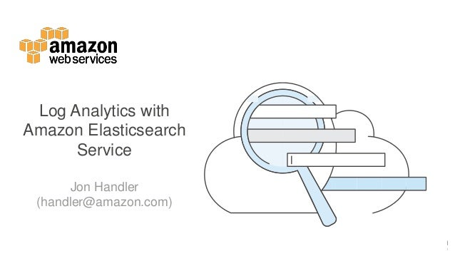 Log Analytics with Amazon Elasticsearch Service Jon Handler (handler@amazon.com)