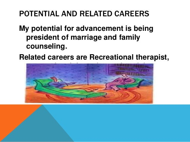 POTENTIAL AND RELATED CAREERS  My potential for advancement is being  president of marriage and family  counseling.  Relat...