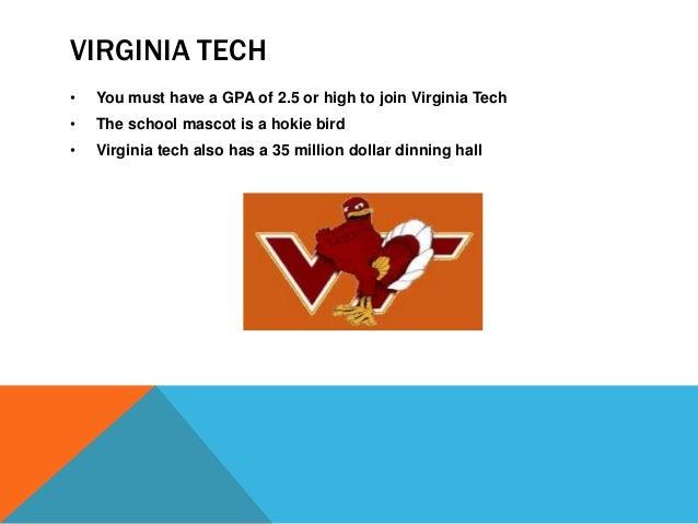VIRGINIA TECH  • You must have a GPA of 2.5 or high to join Virginia Tech  • The school mascot is a hokie bird  • Virginia...