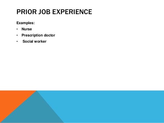 PRIOR JOB EXPERIENCE  Examples:  • Nurse  • Prescription doctor  • Social worker