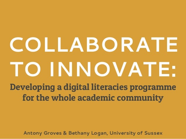 COLLABORATE TO INNOVATE: Developing a digital literacies programme for the whole academic community Antony Groves & Bethan...