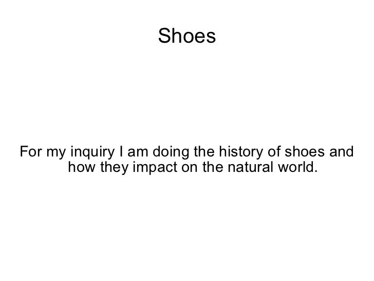 Shoes For my inquiry I am doing the history of shoes and how they impact on the natural world.