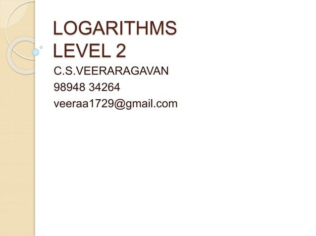 LOGARITHMS LEVEL 2 C.S.VEERARAGAVAN 98948 34264 veeraa1729@gmail.com