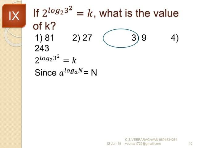 If 2𝑙𝑜𝑔232 = 𝑘, what is the value of k? 1) 81 2) 27 3) 9 4) 243 2𝑙𝑜𝑔232 = 𝑘 Since 𝑎 𝑙𝑜𝑔 𝑎 𝑁 = N 12-Jun-15 C.S.VEERARAGAVAN...