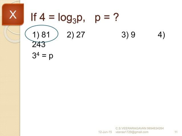 If 4 = log3p, p = ? 1) 81 2) 27 3) 9 4) 243 34 = p 12-Jun-15 C.S.VEERARAGAVAN 9894834264 veeraa1729@gmail.com 11 X