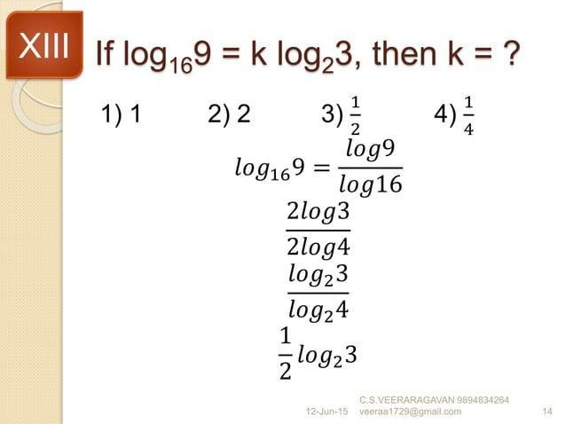 If log169 = k log23, then k = ? 1) 1 2) 2 3) 1 2 4) 1 4 𝑙𝑜𝑔169 = 𝑙𝑜𝑔9 𝑙𝑜𝑔16 2𝑙𝑜𝑔3 2𝑙𝑜𝑔4 𝑙𝑜𝑔23 𝑙𝑜𝑔24 1 2 𝑙𝑜𝑔23 12-Jun-15 C....