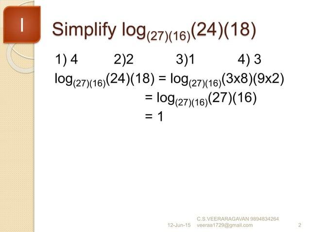 Simplify log(27)(16)(24)(18) 1) 4 2)2 3)1 4) 3 log(27)(16)(24)(18) = log(27)(16)(3x8)(9x2) = log(27)(16)(27)(16) = 1 12-Ju...