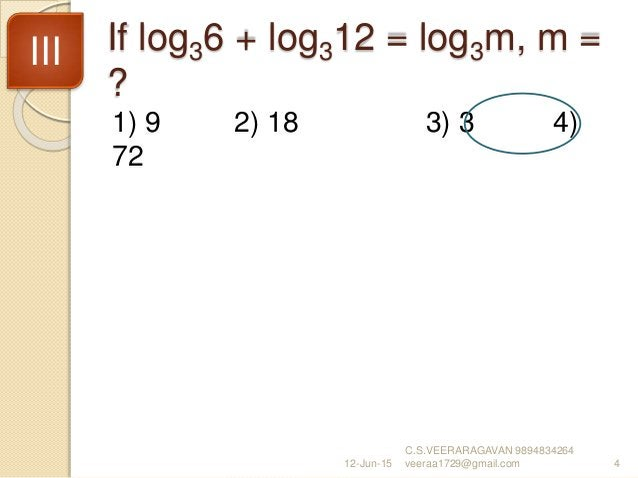 If log36 + log312 = log3m, m = ? 1) 9 2) 18 3) 3 4) 72 12-Jun-15 C.S.VEERARAGAVAN 9894834264 veeraa1729@gmail.com 4 III