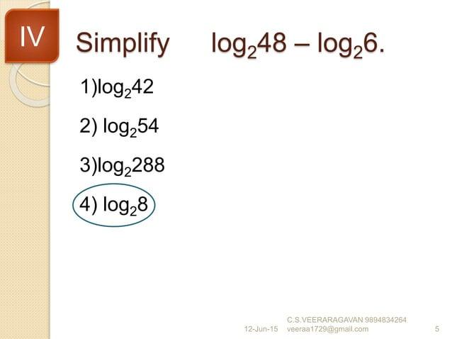 Simplify log248 – log26. 1)log242 2) log254 3)log2288 4) log28 12-Jun-15 C.S.VEERARAGAVAN 9894834264 veeraa1729@gmail.com ...