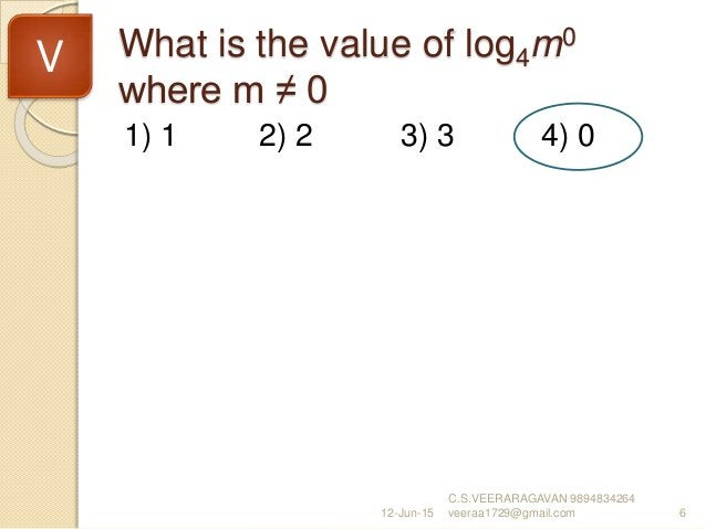 What is the value of log4m0 where m ≠ 0 1) 1 2) 2 3) 3 4) 0 12-Jun-15 C.S.VEERARAGAVAN 9894834264 veeraa1729@gmail.com 6 V