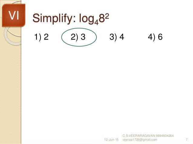 Simplify: log482 1) 2 2) 3 3) 4 4) 6 12-Jun-15 C.S.VEERARAGAVAN 9894834264 veeraa1729@gmail.com 7 VI