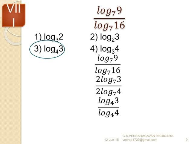 𝑙𝑜𝑔79 𝑙𝑜𝑔716 1) log32 2) log23 3) log43 4) log34 𝑙𝑜𝑔79 𝑙𝑜𝑔716 2𝑙𝑜𝑔73 2𝑙𝑜𝑔74 𝑙𝑜𝑔43 𝑙𝑜𝑔44 12-Jun-15 C.S.VEERARAGAVAN 9894834...