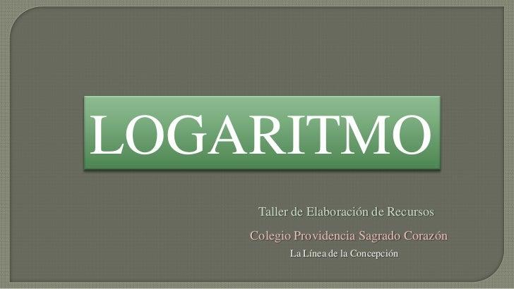 LOGARITMO     Taller de Elaboración de Recursos    Colegio Providencia Sagrado Corazón           La Línea de la Concepción