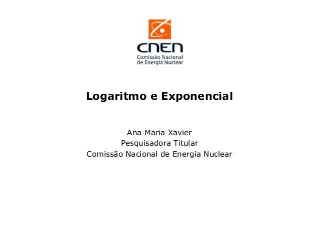 Logaritmo e Exponencial  Ana Maria Xavier Pesquisadora Titular Comissão Nacional de Energia Nuclear
