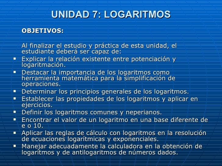 UNIDAD 7: LOGARITMOS <ul><li>OBJETIVOS: </li></ul><ul><li>Al finalizar el estudio y práctica de esta unidad, el estudiante...