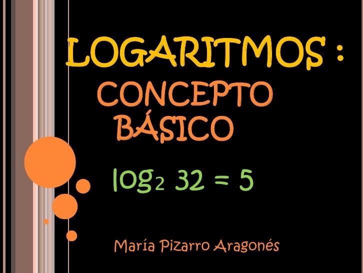 LOGARITMOS : CONCEPTO  BÁSICO log₂ 32 = 5  María Pizarro Aragonés