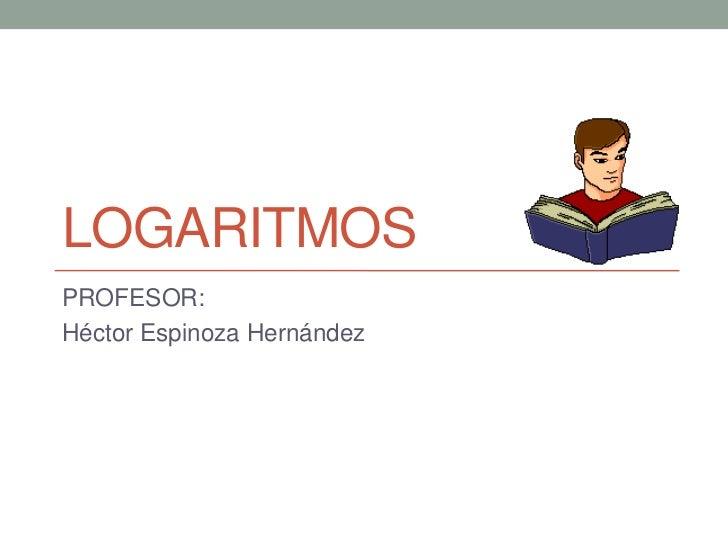 LOGARITMOSPROFESOR:Héctor Espinoza Hernández