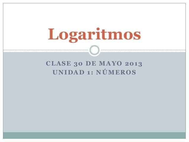 CLASE 30 DE MAYO 2013 UNIDAD 1: NÚMEROS Logaritmos