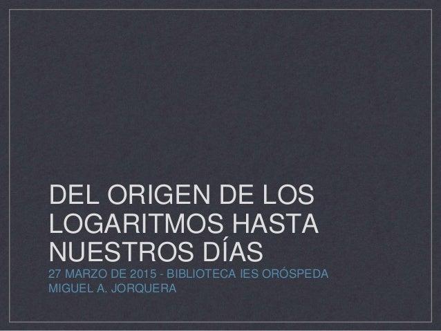 DEL ORIGEN DE LOS LOGARITMOS HASTA NUESTROS DÍAS 27 MARZO DE 2015 - BIBLIOTECA IES ORÓSPEDA MIGUEL A. JORQUERA