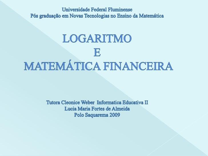 Universidade Federal FluminensePós graduação em Novas Tecnologias no Ensino da Matemática LOGARITMO E  MATEMÁTICA FINANCEI...