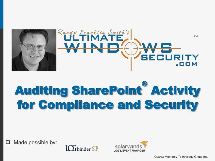 ®   Auditing SharePoint Activity   for Compliance and Security Made possible by:                          © 2012 Monterey...