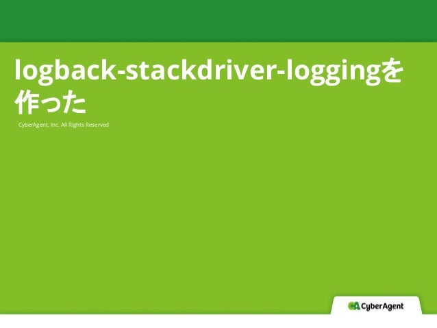 CyberAgent, Inc. All Rights Reserved logback-stackdriver-loggingを 作った