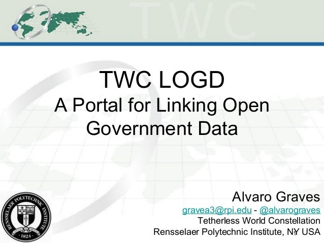 1 TWC LOGD A Portal for Linking Open Government Data Alvaro Graves gravea3@rpi.edu - @alvarograves Tetherless World Conste...