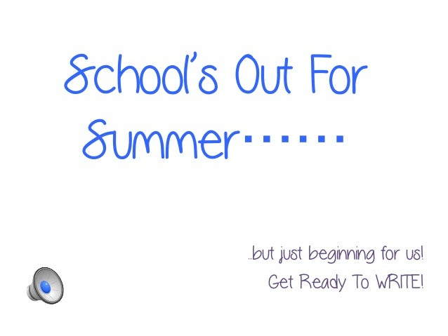 School's Out For Summer…… ..but just beginning for us! Get Ready To WRITE!