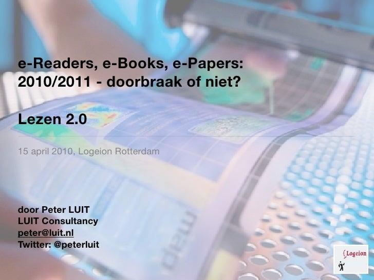 e-Readers, e-Books, e-Papers: 2010/2011 - doorbraak of niet?  Lezen 2.0 15 april 2010, Logeion Rotterdam     door Peter LU...