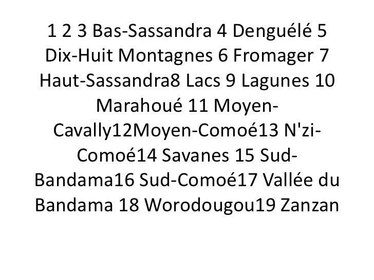 1 2 3 Bas-Sassandra 4 Denguélé 5 Dix-Huit Montagnes 6 Fromager 7Haut-Sassandra8 Lacs 9 Lagunes 10       Marahoué 11 Moyen-...
