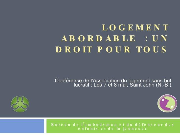LOGEMENT ABORDABLE: UN DROIT POUR TOUS <ul><li>Conférence de l'Association du logement sans but lucratif: Les 7 et 8mai...