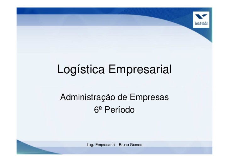 Logística Empresarial  Administração de Empresas         6º Período         Log. Empresarial - Bruno Gomes