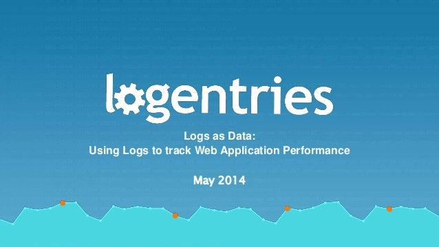 by RevelOps Logs as Data: Using Logs to track Web Application Performance May 2014