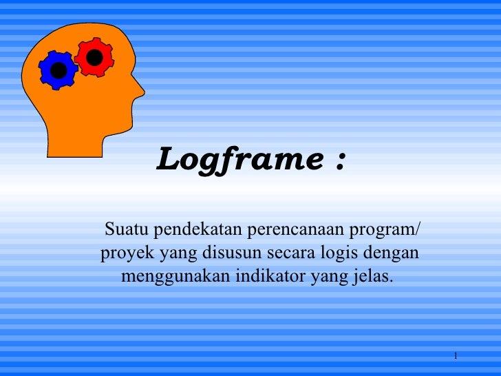 Logframe : Suatu pendekatan perencanaan program/proyek yang disusun secara logis dengan menggunakan indikator yang jelas.
