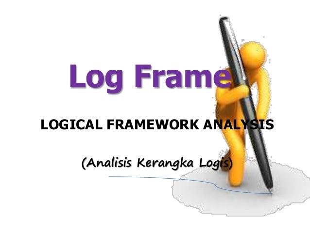 LOGICAL FRAMEWORK ANALYSIS Log Frame (Analisis Kerangka Logis)