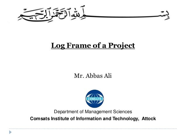 Log Frame of a Project Mr. Abbas Ali Department of Management Sciences Comsats Institute of Information and Technology, At...