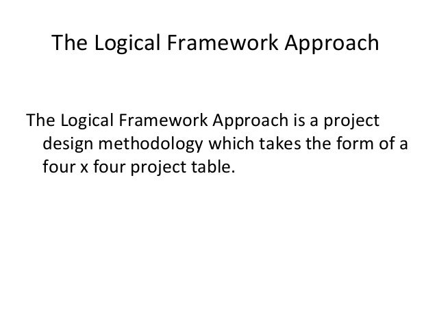 The Logical Framework Approach The Logical Framework Approach is a project design methodology which takes the form of a fo...