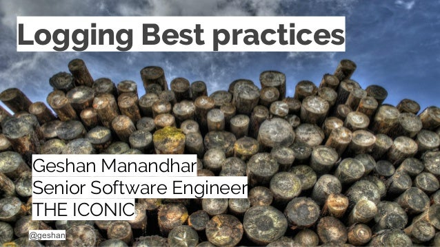 @geshan Logging Best practices Geshan Manandhar Senior Software Engineer THE ICONIC