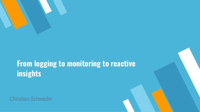 From logging to monitoring to reactive insights Christian Schneider