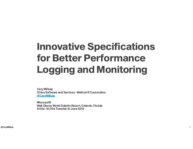 @CaryMillsap Innovative Specifications for Better Performance Logging and Monitoring Cary Millsap Cintra Software and Serv...