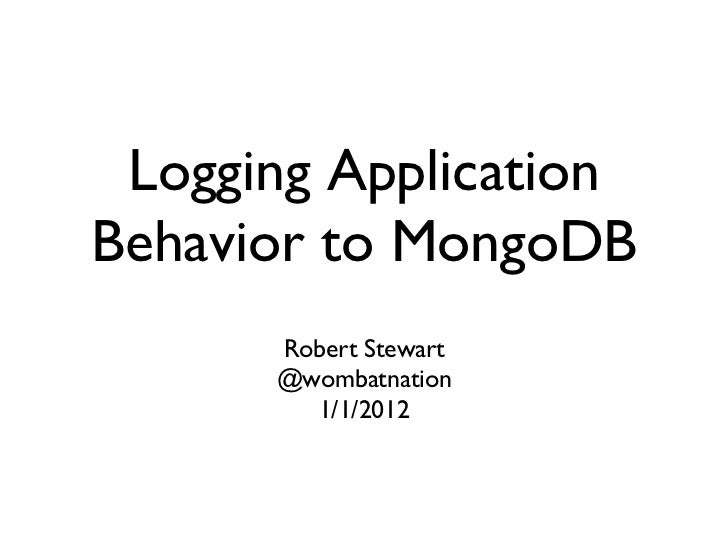 Logging ApplicationBehavior to MongoDB	       Robert Stewart	       @wombatnation	         1/1/2012