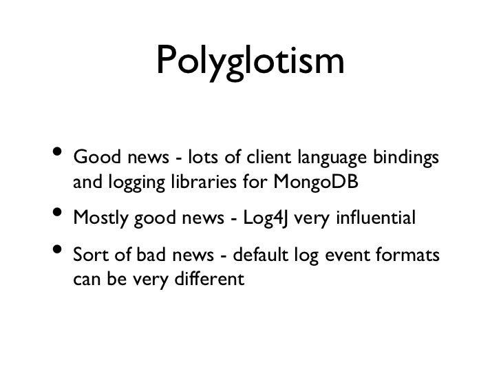 Polyglotism• Good news - lots of client language bindings  and logging libraries for MongoDB• Mostly good news - Log4J...