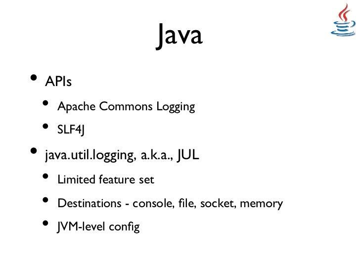 Java• APIs  • Apache Commons Logging  • SLF4J • java.util.logging, a.k.a., JUL  • Limited feature set   • Dest...